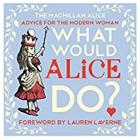 What Would Alice Do?: Advice for the Modern Woman (The Macmillan Alice)