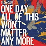 Songtexte von Slow Club - One Day All of This Won't Matter Any More
