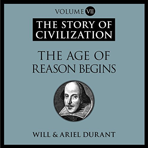 The Age of Reason Begins: A History of European Civilization in the Period of Shakespeare, Bacon, Montaigne, Rembrandt, Galileo, and Descartes: 1558 - 1648 (Story of Civilization series, Book 7)