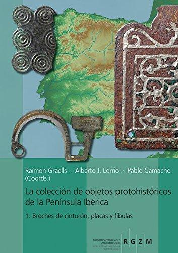 La collección de objetos proto-históricos de la Península Ibérica 1: Broches de cinturón, placas y fíbulas (Romisch Germanisches Zentralmuseum / Kataloge VOR- Und Fruhg)
