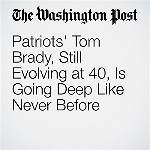 Patriots' Tom Brady, Still Evolving at 40, Is Going Deep Like Never Before copertina