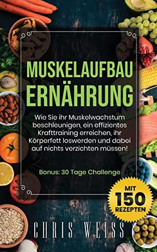 MUSKELAUFBAU ERNÄHRUNG: Wie Sie ihr Muskelwachstum beschleunigen, ein effizientes Krafttraining erreichen, ihr Körperfett loswerden und dabei auf nichts verzichten müssen! -mit 150 Rezepten