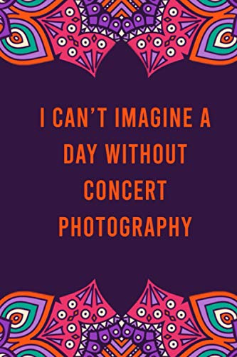 I can't imagine a day without concert photography: funny notebook for women men, cute journal for writing, appreciation birthday christmas gift for concert photography lovers