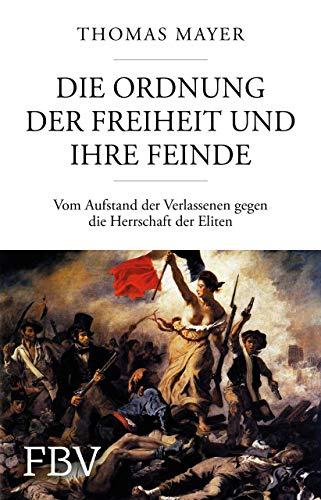 Die Ordnung der Freiheit und ihre Feinde: Vom Aufstand der Verlassenen gegen die Herrschaft der Eliten
