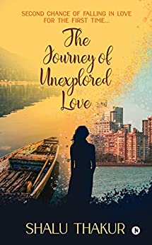 The Journey of Unexplored Love : Second Chance of Falling in Love for the First Time…: Second Chance of Falling in Love for the First Time... by [Shalu Thakur]