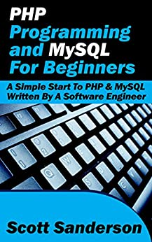 PHP Programming and MySQL For Beginners: A Simple Start To PHP & MySQL (Written By A Software Engineer) by [Scott Sanderson]