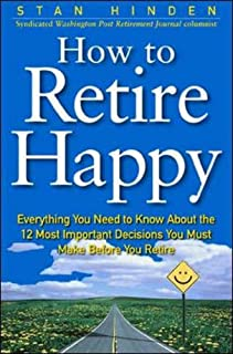 How To Retire Happy: Everything You Need to Know about the 12 Most Important Decisions You Must Make before You Retire
