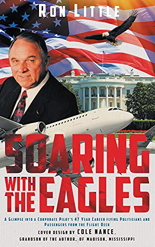 Soaring with the Eagles: A glimpse into a Corporate Pilot's 47 year career flying politicians and passengers from the flight deck. (English Edition)
