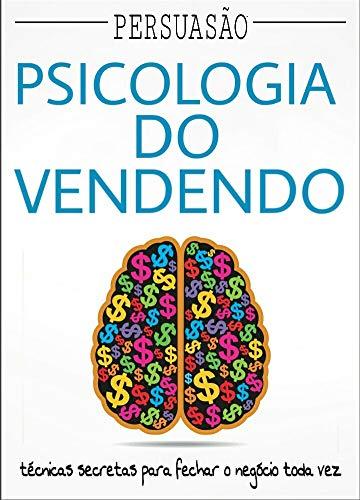 Persuasão: Psicologia da Venda: Técnicas secretas para fechar o negócio toda vez (Portuguese Edition)