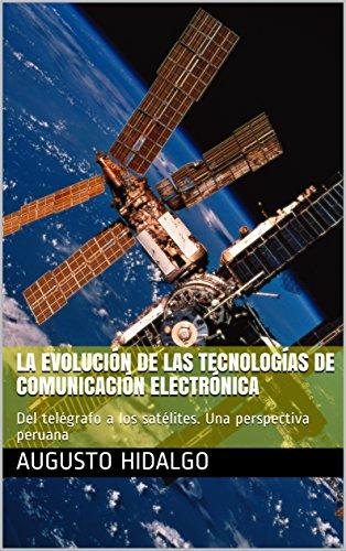 La Evolución de las Tecnologías de Comunicación Electrónica: Del telégrafo a los satélites. Una perspectiva peruana (isbn nº 0) (Spanish Edition)