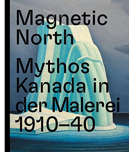 Magnetic North. Mythos Kanada in der Malerei 1910 – 1940