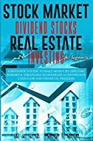 Stock Market Dividend Stocks Real Estate Investing for Beginners: A Beginner's Guide to Make Money by Applying Powerful Strategies t.o Generate a Continuous Cash Flow and Financial Freedom
