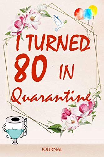 I Turned 80 In Quarantine: 80th Birthday Quarantine Notebook Gift for Women / Cute Flowers Notebook present for 80 Years Old Girls / Lined Notebook / Journal Gift, (110 Pages, 6x9)