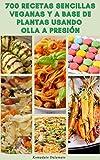 700 Recetas Sencillas Veganas Y A Base De Plantas Usando Olla A Presión : Recetas Para Veganos, Vegetarianos, Desayuno, Hamburguesas, Pasta, Frijoles, Lentejas, Sopa, Aperitivos, Empanadas, Granos