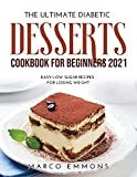 The Ultimate Diabetic Desserts Cookbook for Beginners 2021: Easy Low Sugar Recipes for Losing Weight