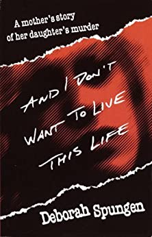 And I Don't Want to Live This Life: A Mother's Story of Her Daughter's Murder by [Deborah Spungen]