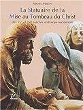 La statuaire de la mise au Tombeau du Christ des XVe et XVIe siècles en Europe Occidentale