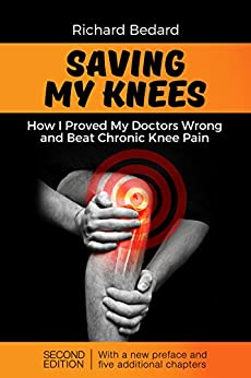 Saving My Knees: How I Proved My Doctors Wrong and Beat Chronic Knee Pain by [Richard Bedard]