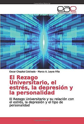 El Rezago Universitario, el estrés, la depresión y la personalidad: El Rezago Universitario y su relación con el estrés, la depresión y el tipo de personalidad