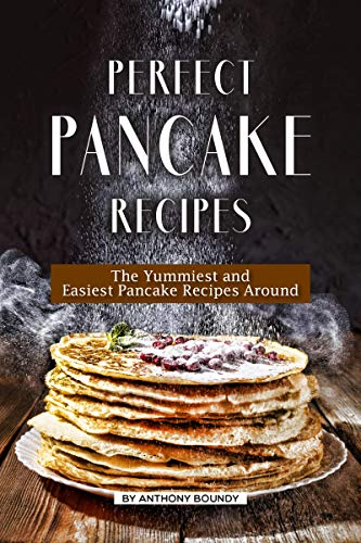 Perfect Pancake Recipes: The Yummiest and Easiest Pancake Recipes Around by [Anthony  Boundy]
