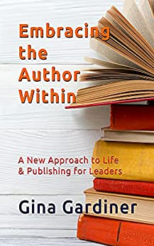 Embracing the Author Within: A New Approach to Life & Publishing for Leaders by [Gina Gardiner]