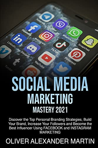 SOCIAL MEDIA MARKETING MASTERY 2021: Discover the Top Personal Branding Strategies, Build Your Brand, Increase Your Followers and Become the Best Influencer Using FACEBOOK and INSTAGRAM MARKETING