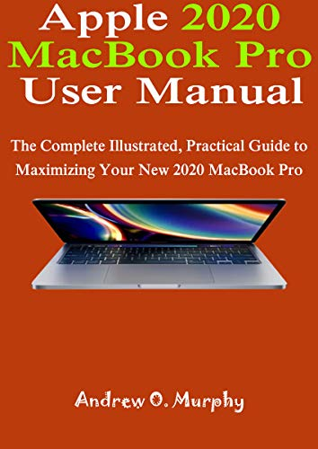 Apple 2020 MacBook Pro User Manual: The Complete Illustrated, Practical Guide to Maximizing your new 2020 MacBook Pr