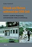 Urlaub und Reisen während der DDR-Zeit: Zwischen staatlicher Begrenzung und individueller Selbstverwirklichung (Bausteine aus dem Institut für Sächsische...