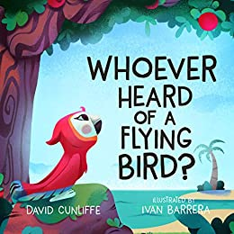 Whoever Heard of a Flying Bird?: A Children's Book About Not Giving Up by [David Cunliffe, Ivan Barrera]