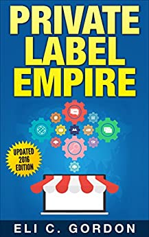 Private Label Empire: Build a Brand - Launch on Amazon FBA - The Perfect Home-Based Business to earn $1000 to $20000 per Month (Amazon FBA, Amazon FBA ... Products, Private Label, FBA Book 1) by [Eli C. Gordon]