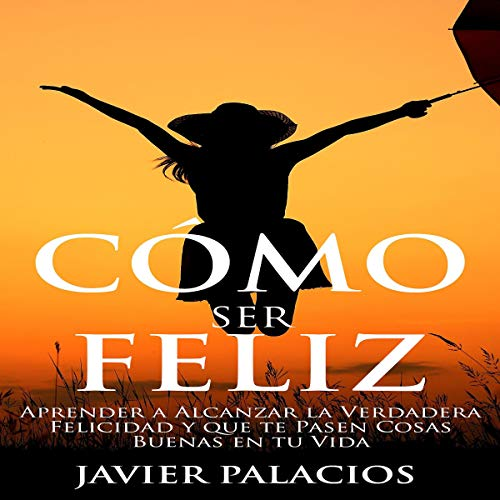 Cómo ser Feliz [How to Be Happy] Audiobook By Javier Palacios cover art