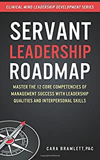 Servant Leadership Roadmap: Master the 12 Core Competencies of Management Success with Leadership Qualities and Interperso...