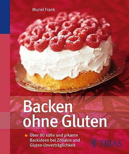 Backen ohne Gluten: Über 80 süße und pikante Backideen bei Zöliakie und Gluten-Unverträglichkeit