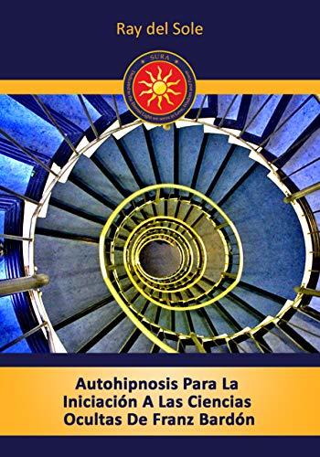 Autohipnosis Para La Iniciación A Las Ciencias Ocultas De Franz Bardón (Spanish Edition)