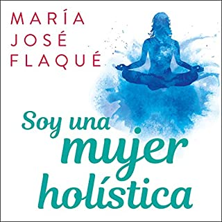Soy una mujer holística [I Am a Holistic Woman]                   By:                                                                                                                                 María José Flaqué                               Narrated by:                                                                                                                                 María José Flaqué                      Length: 4 hrs and 22 mins     39 ratings     Overall 4.9
