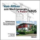 Vom Altbau zum Niedrigenergie- und Passivhaus: Gebäudesanierung, neue Energiestandards, Planung und Baupraxis
