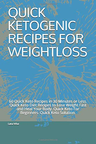 QUICK KETOGENIC RECIPES FOR WEIGHTLOSS: 60 Quick Keto Recipes in 30 Minutes or Less. Quick Keto Diet Recipes to Lose Weight Fast and Heal Your Body.  Quick Keto For Beginners. Quick Keto Solution.