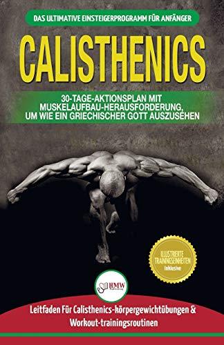 Calisthenics: Der Ultimative Leitfaden Für Calisthenics-übungen Für Anfänger Und Workout-routinen Sowie Ein 30-tägiger Aktionsplan Zum Muskelaufbau (Bücher In Deutsch / Calisthenics German Book)
