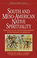South and Meso-American Native Spirituality: From the Cult of the Feathered Serpent to the Theology of Liberation (World Spirituality)