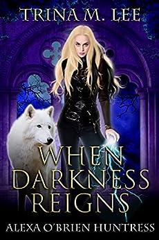 When Darkness Reigns (Alexa O'Brien Huntress Book 16) by [Trina M. Lee]
