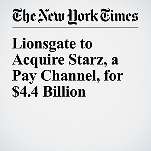 Lionsgate to Acquire Starz, a Pay Channel, for $4.4 Billion cover art