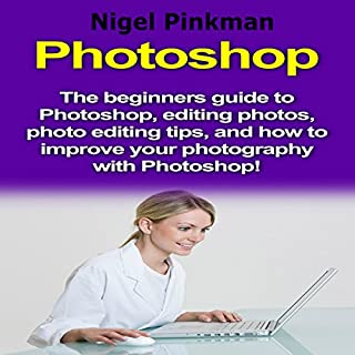 Photoshop: The Beginners Guide to Photoshop, Editing Photos, Photo Editing Tips, and How to Improve Your Photography with Photoshop! audiobook cover art