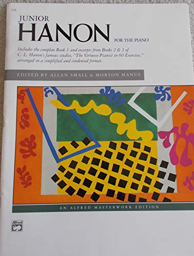 JUNIOR HANON FOR THE PIANO Includes the Complete Book 1 and Excerpts from Books 2 & 3 of C. L. Hanon's Famous Studies. 'The Virtuoso Pianist in 60 Exercises' Arranged in a Simplified and Condensed Format.