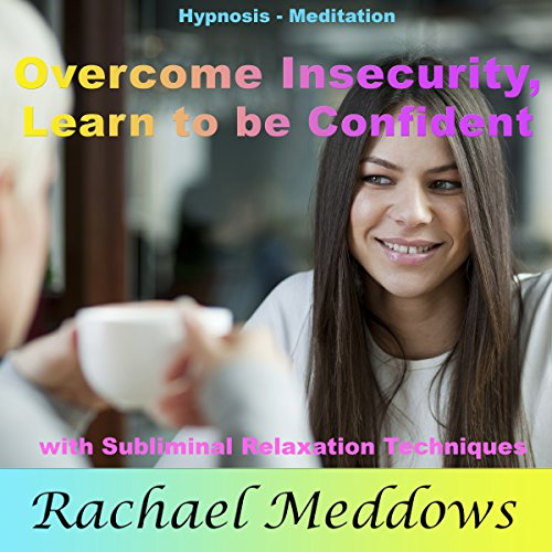 Overcome Insecurity, Learn to be Confident with Hypnosis, Meditation, and Subliminal Relaxation Techniques audiobook cover art