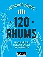 120 Rhums - Grands Classiques, Étoiles Montantes Et Perles Méconnues d'Alexandre Vingtier