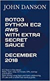 BOTO3 PYTHON EC2 AWS With Extra Secret Sauce December 2018: EC2 Boto in fine detail. Startup guide. Save money using Spot + Static addressing. 25 Labs - Waits, start, stop, terminate, EIPs, more...