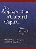 The Appropriation of Cultural Capital: China's May Fourth Project (Harvard East Asian Monographs)