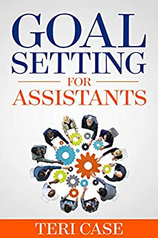 Goal Setting for Assistants by [Teri Case]