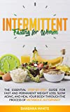 Intermittent Fasting for Women: The Essential Step-By-Step Guide for Fast and Permanent Weight Loss, Slow Aging, and Heal Your Body Through the Process of Metabolic Autophagy