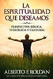 La Espiritualidad que Deseamos: Perspectiva Biblica, Teológica y Cultural (Spanish Edition)